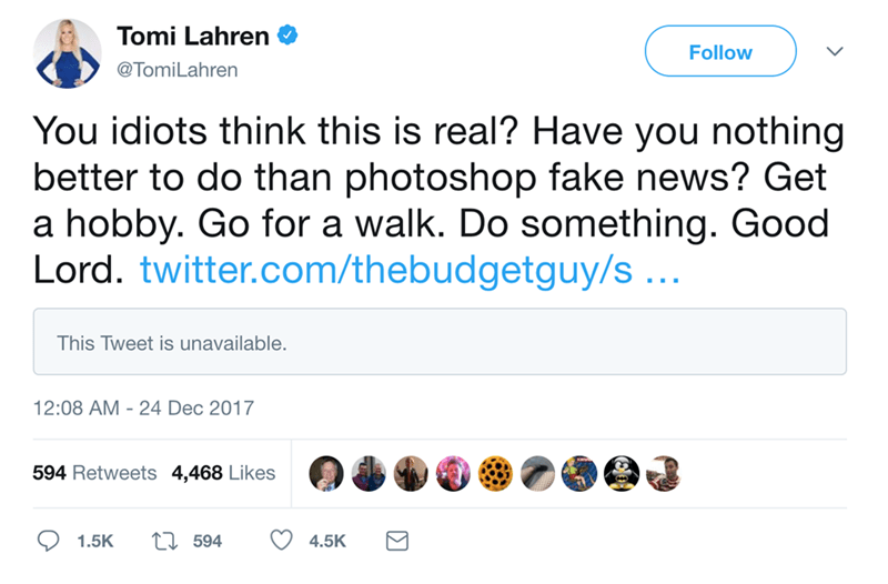 Text - Tomi Lahren Follow @TomiLahren You idiots think this is real? Have you nothing better to do than photoshop fake news? Get a hobby. Go for a walk. Do something. Good Lord. twitter.com/thebudgetguy/s .. This Tweet is unavailable. 12:08 AM 24 Dec 2017 594 Retweets 4,468 Likes ti594 1.5K 4.5K