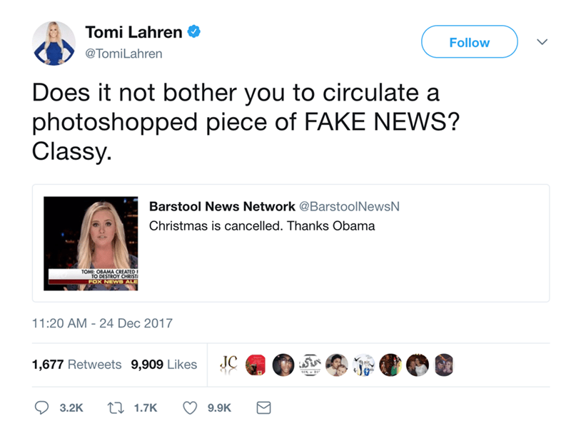 Text - Tomi Lahren Follow @TomiLahren Does it not bother you to circulate a photoshopped piece of FAKE NEWS? Classy. Barstool News Network @BarstoolNewsN Christmas is cancelled. Thanks Obama TOMI: 0BAMA CREATED TO DESTROY CHRIST FOX NEWS ALE 11:20 AM 24 Dec 2017 JC 1,677 Retweets 9,909 Likes 3.2K 1.7K 9.9K