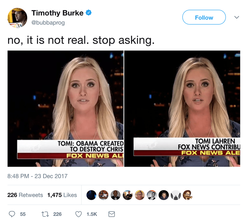 Face - Timothy Burke Follow @bubbaprog no, it is not real. stop asking. TOMI LAHREN FOX NEWS CONTRIBU FOX NEWS ALE TOMI: OBAMA CREATED TO DESTROY CHRIS FOX NEWS AL 8:48 PM 23 Dec 2017 226 Retweets 1,475 Likes t 226 55 1.5K