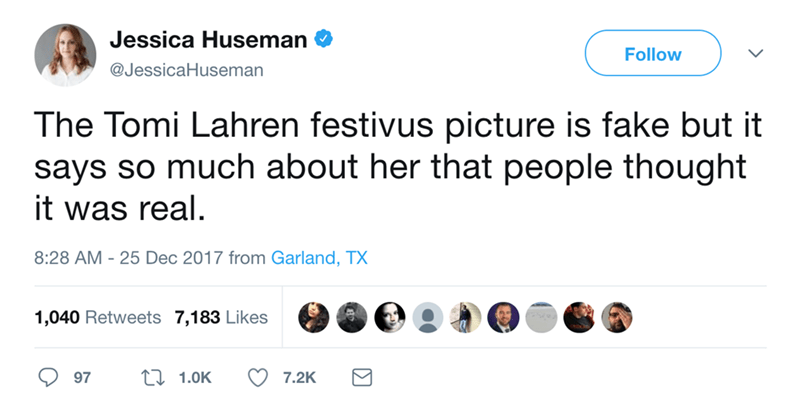 Text - Jessica Huseman Follow @JessicaHuseman The Tomi Lahren festivus picture is fake but it says so much about her that people thought it was real. 8:28 AM 25 Dec 2017 from Garland, TX 1,040 Retweets 7,183 Likes L 1.0K 7.2K 97