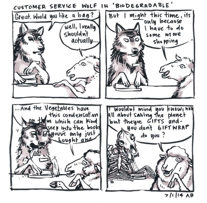 White - CUSTOMER SERVICE WOLF IN 'BIODEGRADABLE' But might this time, its only because Ihave to d Great. Would you like a bag? well, Iveally shouldnt actualy... Some move sho pping ...And the Vegetables have this condensaton w which can Kind seep into the book eouve on ly just ought and Wouldnt mind you knowiho All about saving fhe planet but theyre GIFTS and you dont 6IFTWRAP do you? 7/14 AB