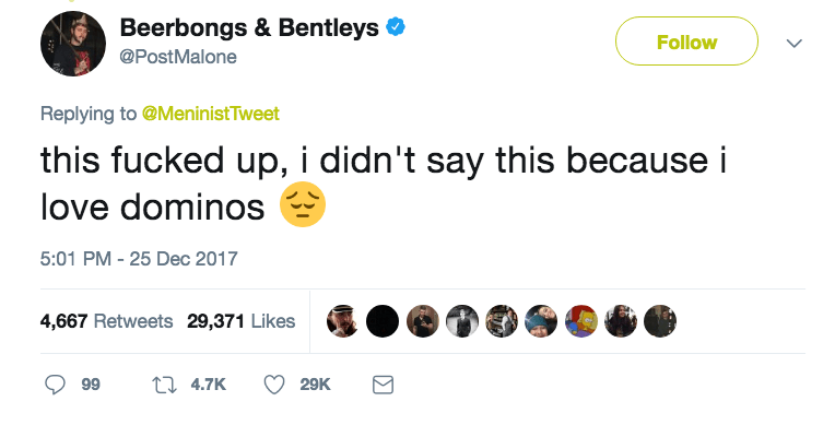 Text - Beerbongs & Bentleys Follow @PostMalone Replying to @MeninistTweet this fucked up, i didn't say this because i love dominos 5:01 PM 25 Dec 2017 4,667 Retweets 29,371 Likes t 4.7K 99 29K