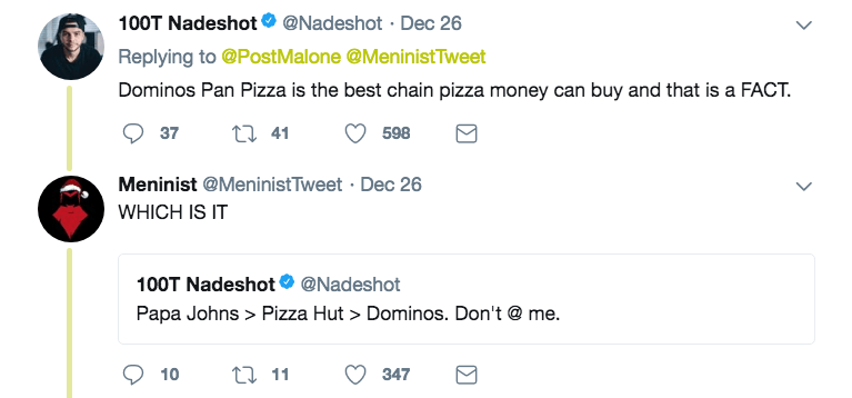 Text - 100T Nadeshot* @Nadeshot Dec 26 Replying to @Post Malone @MeninistTweet Dominos Pan Pizza is the best chain pizza money can buy and that is a FACT t 41 37 598 Meninist @MeninistTweet Dec 26 WHICH IS IT 100T Nadeshot Papa Johns > Pizza Hut > Dominos. Don't@ me. @Nadeshot t 11 10 347