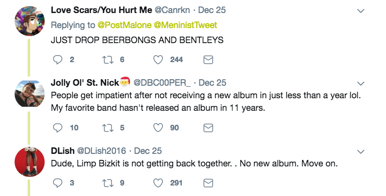 Text - Love Scars/You Hurt Me @Canrkn Dec 25 Replying to @PostMalone @MeninistTweet JUST DROP BEERBONGS AND BENTLEYS 244 2 Jolly Ol' St. Nick People get impatient after not receiving a new album in just less than a year lol. My favorite band hasn't released an album in 11 years. @DBC00PER Dec 25 2 5 10 90 DLish @DLish2016 Dec 25 Dude, Limp Bizkit is not getting back together. . No new album. Move on 3 291