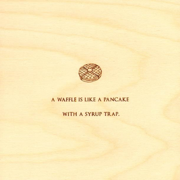 Text - A WAFFLE IS LIKE A PANCAKE WITH A SYRUP TRAP.