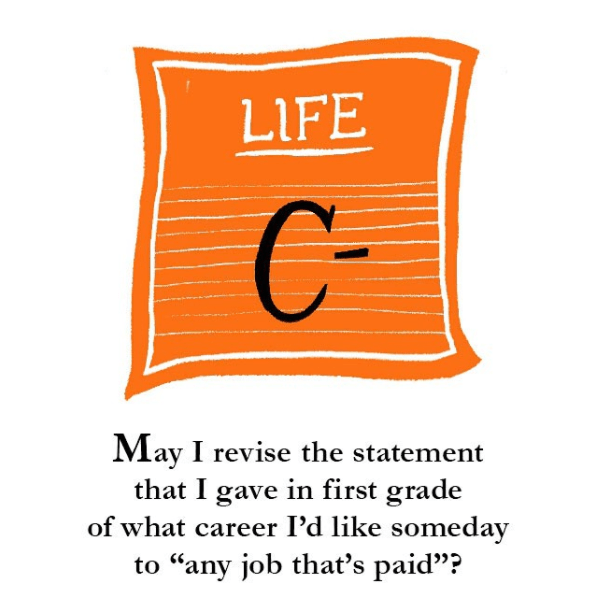 """Text - LIFE CV May I revise the statement that I gave in first grade of what career I'd like someday to """"any job that's paid""""?"""
