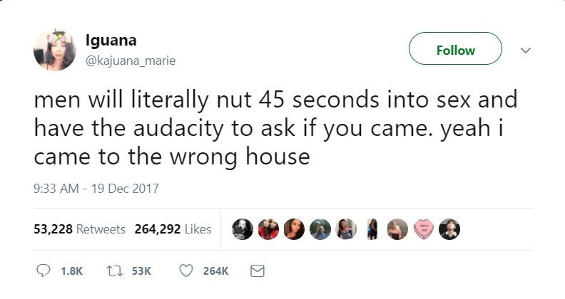 Text - Iguana @kajuana marie Follow men will literally nut 45 seconds into sex and have the audacity to ask if you came. yeah i came to the wrong house 9:33 AM 19 Dec 2017 53,228 Retweets 264,292 Likes t1 53K 1.8K 264K
