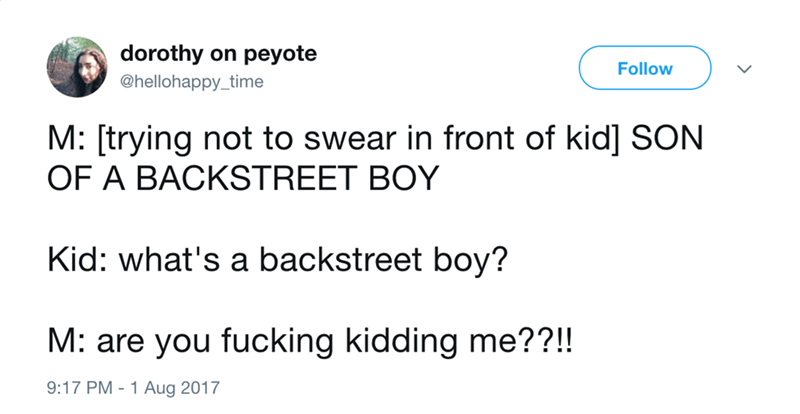 Text - dorothy on peyote Follow @hellohappy_time M: [trying not to swear in front of kid] SON OF A BACKSTREET BOY Kid: what's a backstreet boy? M: are you fucking kidding me??!! 9:17 PM -1 Aug 2017