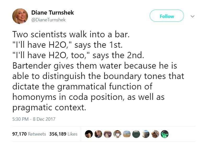 """Text - Diane Turnshek Follow @DianeTurnshek Two scientists walk into a bar. """"I'll have H2O,"""" says the 1st. """"I'll have H2O, too,"""" says the 2nd. Bartender gives them water because he is able to distinguish the boundary tones that dictate the grammatical function of homonyms in coda position, as well as pragmatic context. 5:30 PM - 8 Dec 2017 97,170 Retweets 356,189 Likes"""
