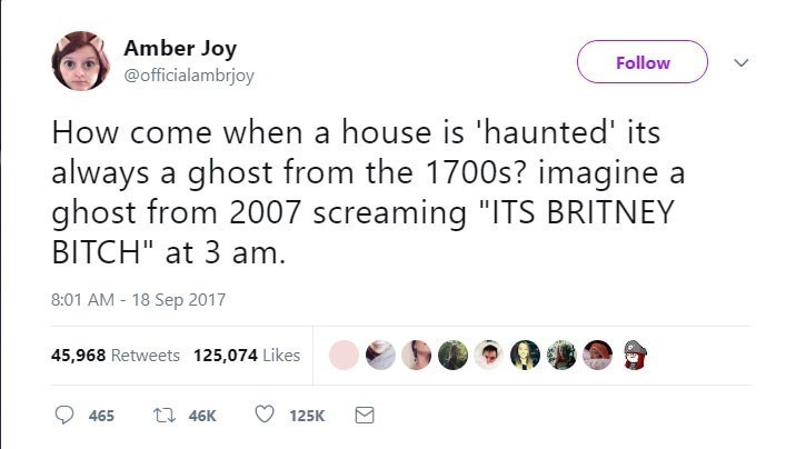 """Text - Amber Joy @officialambrjoy Follow How come when a house is 'haunted' its always a ghost from the 1700s? imagine a ghost from 2007 screaming """"ITS BRITNEY BITCH"""" at 3 am. 8:01 AM - 18 Sep 2017 45,968 Retweets 125,074 Likes t 46K 465 125K"""