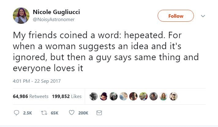 Text - Nicole Gugliucci @NoisyAstronomer Follow My friends coined a word: hepeated. For when a woman suggests an idea and it's ignored, but then a guy says same thing and everyone loves it 4:01 PM 22 Sep 2017 64,986 Retweets 199,852 Likes ti 65K 2.5K 200K