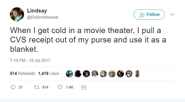 Text - Lindsay Follow @Rollinintheseat When I get cold in a movie theater, I pull a CVS receipt out of my purse and use it as a blanket 7:14 PM - 18 Jul 2017 514 Retweets 1,419 Likes t 514 21 1.4K