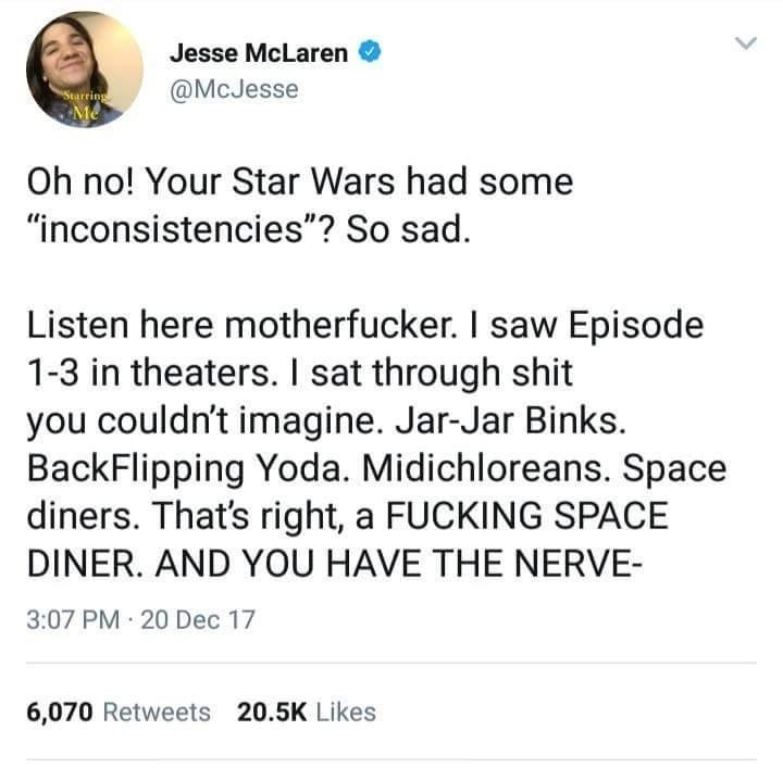 """Text - Jesse McLaren @McJesse Starring Oh no! Your Star Wars had some """"inconsistencies""""? So sad Listen here motherfucker. I saw Episode 1-3 in theaters. I sat through shit you couldn't imagine. Jar-Jar Binks. BackFlipping Yoda. Midichloreans. Space diners. That's right, a FUCKING SPACE DINER. AND YOU HAVE THE NERVE- 3:07 PM 20 Dec 17 6,070 Retweets 20.5K Likes"""