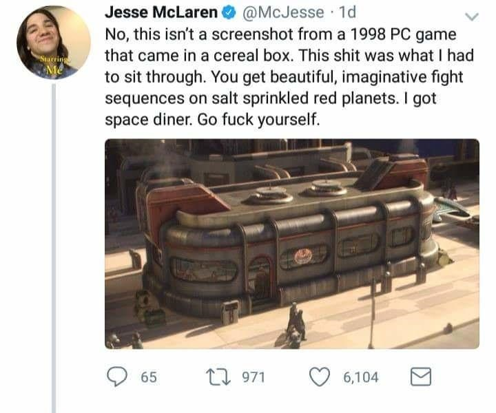 @McJesse 1d No, this isn't a screenshot from a 1998 PC game that came in a cereal box. This shit was what I had Jesse McLaren Starings Me to sit through. You get beautiful, imaginative fight sequences on salt sprinkled red planets. I got space diner. Go fuck yourself. L971 65 6,104