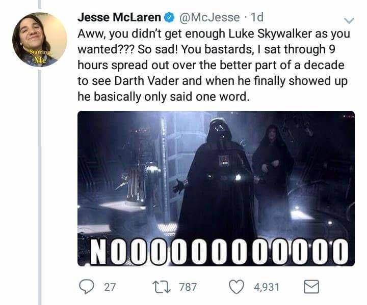 Fictional character - Jesse McLaren@McJesse 1d Aww, you didn't get enough Luke Skywalker as you wanted??? So sad! You bastards, I sat through 9 hours spread out over the better part of a decade to see Darth Vader and when he finally showed up he basically only said one word Starrings Me NOO0000000000 787 27 4,931