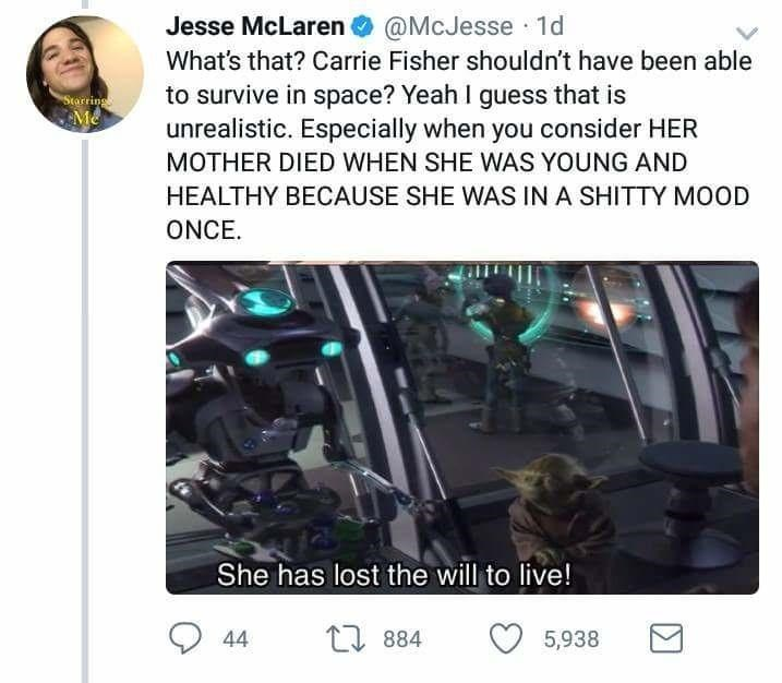 Technology - Jesse McLaren@McJesse 1d What's that? Carrie Fisher shouldn't have been able to survive in space? Yeah I guess that is unrealistic. Especially when you consider HER Starring Me MOTHER DIED WHEN SHE WAS YOUNG AND HEALTHY BECAUSE SHE WAS IN A SHITTY MOOD ONCE. She has lost the will to live! L884 5,938 44