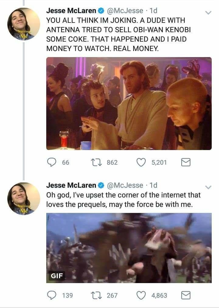 Text - Jesse McLaren @McJesse 1d YOU ALL THINK IM JOKING. A DUDE WITH ANTENNA TRIED TO SELL OBI-WAN KENOBI SOME COKE. THAT HAPPENED AND I PAID MONEY TO WATCH. REAL MONEY 1862 66 5,201 Jesse McLaren @McJesse 1d Oh god, I've upset the corner of the internet that loves the prequels, may the force be with me. Starring GIF 267 4,863 139