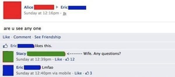 Text - Alice Sunday at 12:16pm Eric - are u see any one Like Comment See Friendship Eric Stacy Sunday at 12:39pm-Like 12 likes this. < Wife. Any questions? Lmfao Eric Sunday at 12:40pm via mobile Like 3