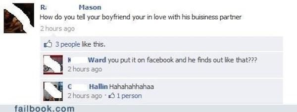 Text - Ri Mason How do you tell your boyfriend your in love with his buisiness partner 2 hours ago 3 people like this. Ward you put it on facebook and he finds out like that??? 2 hours ago Hallin Hahahahhahaa C 2 hours ago 1 person failbook.com