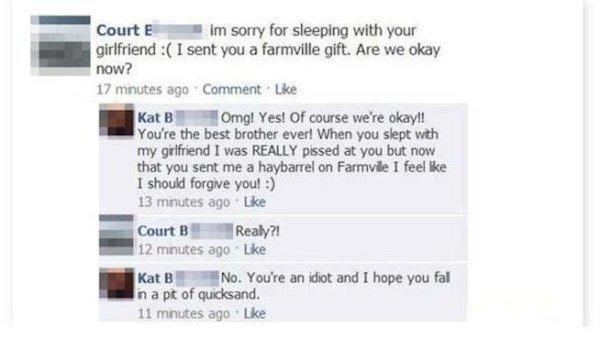 Text - im sorry for sleeping with your Court E girlfriend :(I sent you a farmville gift. Are we okay now? 17 minutes ago Comment Lke Kat B You're the best brother ever! When you slept with my girlfriend I was REALLY pissed at you but now that you sent me a haybarrel on Farmvile I feel lke I should forgive you!:) 13 minutes ago Like Omg! Yes! Of course we're okay! Court B 12 minutes ago Like Realy?! Kat B n a pt of quicksand. 11 minutes ago Like No. You're an idiot and I hope you fal