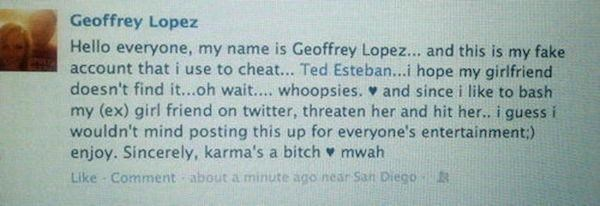Text - Geoffrey Lopez Hello everyone, my name is Geoffrey Lope... and this is my fake account that i use to cheat... Ted Esteban...i hope my girlfriend doesn't find it...oh wait.... whoopsies. and since i like to bash my (ex) girl friend on twitter, threaten her and hit her.. i guess i wouldn't mind posting this up for everyone's entertainment;) enjoy. Sincerely, karma's a bitch mwah Like-Comment about a minute ago near San Diego