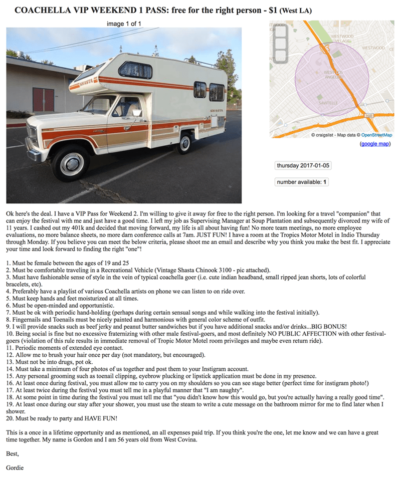 """Motor vehicle - COACHELLA VIP WEEKEND 1 PASS: free for the right person - $1 (West LA) image 1 of mwees WESTWOOD VLLAGE WESTWOODE WESTS SHASTA SAWTELLE SHASTA 10 craigslist Map data OpenStreetMap (google map) thursday 2017-01-05 number available: 1 Ok here's the deal. I have a VIP Pass for Weekend 2. I'm willing to give it away for free to the right person. I'm looking for a travel """"companion"""" that can enjoy the festival with me and just have a good time. I left my job as Supervising Manager at"""