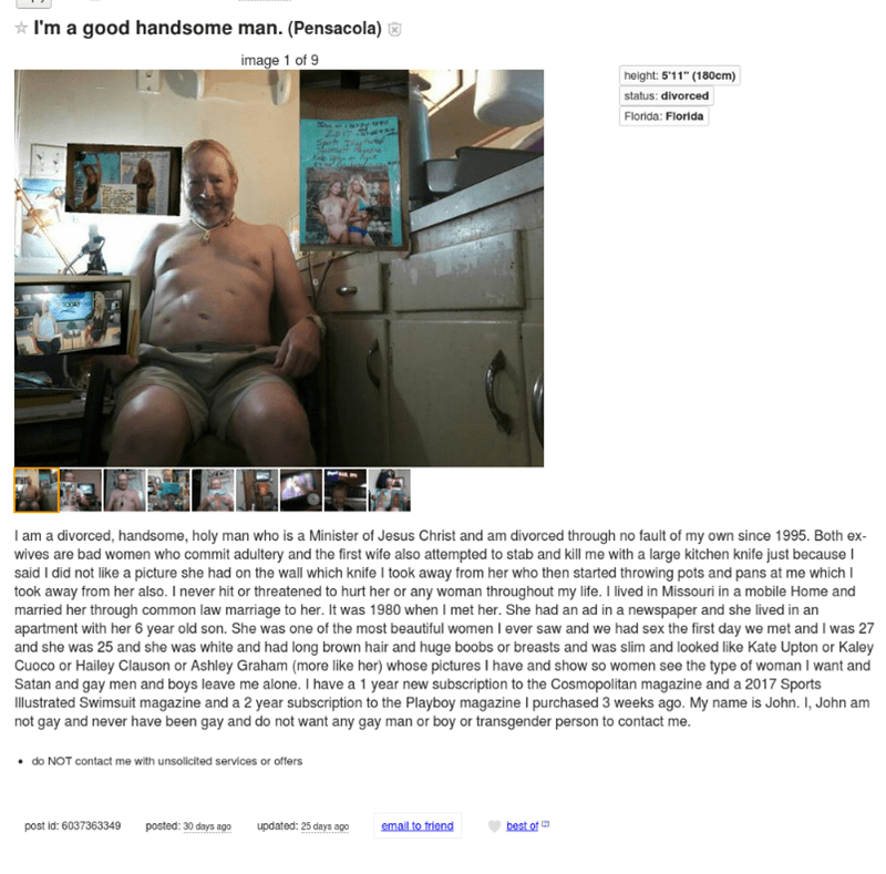 """Text - I'm a good handsome man. (Pensacola) image 1 of 9 height: 5'11"""" (180cm) status: divorced Florida: Florida I am a divorced, handsome, holy man who is a Minister of Jesus Christ and am divorced through no fault of my own since 1995. Both ex- wives are bad women who commit adultery and the first wife also attempted to stab and kll me with a large kitchen knife just because I said I did not like a picture she had on the wall which knife I took away from her who then started throwing pots and"""