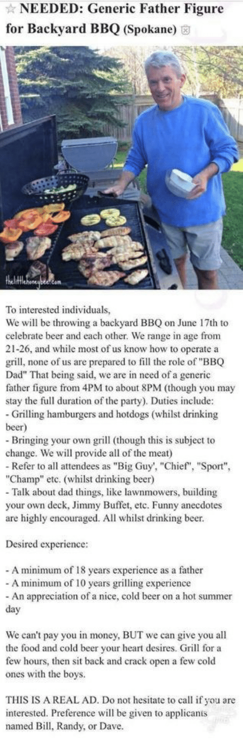 """Text - NEEDED: Generic Father Figure for Backyard BBQ (Spokane) thehtHehonaytecom To interested individuals, We will be throwing a backyard BBQ on June 17th to celebrate beer and each other. We range in age from 21-26, and while most of us know how to operate a grill, none of us are prepared to fill the role of """"BBQ Dad"""" That being said, we are in need of a generic father figure from 4PM to about 8PM (though you may stay the full duration of the party). Duties include: Grilling hamburgers and ho"""