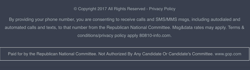 Text - Copyright 2017 All Rights Reserved - Privacy Policy By providing your phone number, you are consenting to receive calls and SMS/MMS msgs, including autodialed and automated calls and texts, to that number from the Republican National Committee. Msg&data rates may apply. Terms & conditions/privacy policy apply 8081 0-info.com. Paid for by the Republican National Committee. Not Authorized By Any Candidate Or Candidate's Committee. www.gop.com