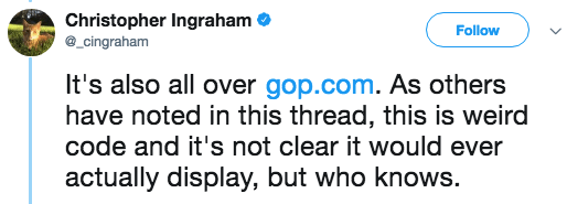 Text - Christopher Ingraham _cingraham Follow It's also all over gop.com. As others have noted in this thread, this is weird code and it's not clear it would ever actually display, but who knows.
