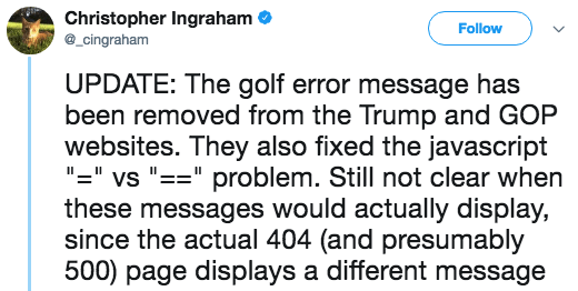 "Text - Christopher Ingraham cingraham Follow UPDATE: The golf error message has been removed from the Trump and GOP websites. They also fixed the javascript ""=""vs ""=""problem. Still not clear when these messages would actually display, since the actual 404 (and presumably 500) page displays a different message"