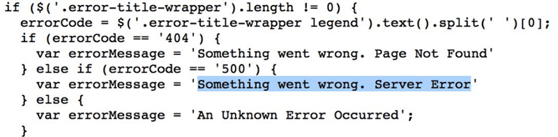 Text - if ($('.error-title-wrapper').length != 0) { errorCode = $('.error-title-wrapper legend').text().split(' ')[0]; if (errorCode == '404') { Something went wrong. Page Not Found' '500') { Something went wrong. Server Error var errorMessage } else if (errorCode == var errorMessage = } else 'An Unknown Error Occurred'; var errorMessage