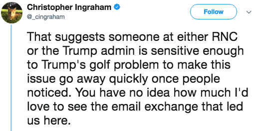 Text - Christopher Ingraham cingraham Follow That suggests someone at either RNC or the Trump admin is sensitive enough to Trump's golf problem to make this issue go away quickly once people noticed. You have no idea how much l'd love to see the email exchange that led us here.