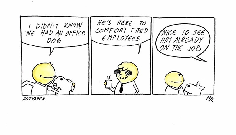 Cartoon - HE 'S HERE TO COMFORT FIRED E MPLOYEES I DIDNIT KNOW We HAD AN OFFICE DOG NICE TO SEE HIM ALREADY ON THE JOB MR HOT PA PER