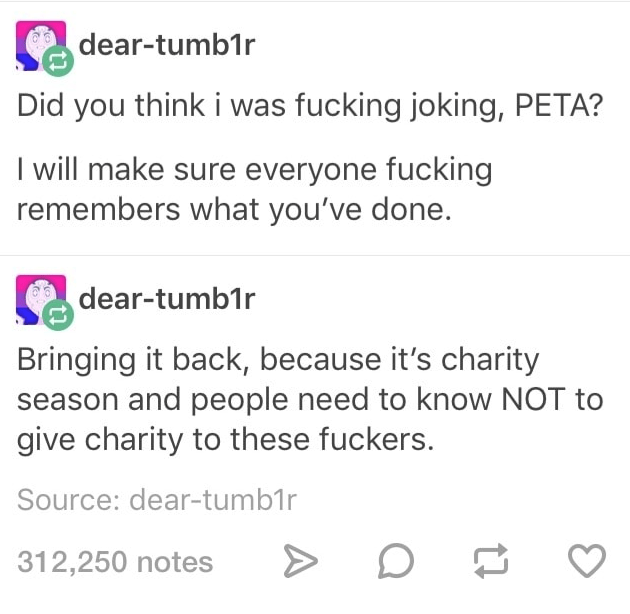 Text - dear-tumb1r Did you think i was fucking joking, PETA? I will make sure everyone fucking remembers what you've done. dear-tumb1r Bringing it back, because it's charity season and people need to know NOT to give charity to these fuckers. Source: dear-tumb1r 312,250 notes