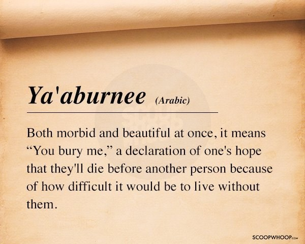 "Text - Ya'aburnee Arabic) Both morbid and beautiful at once, it means ""You bury me,"" a declaration of one's hope that they'll die before another person because of how difficult it would be to live without them SCOOPWHOOPco"