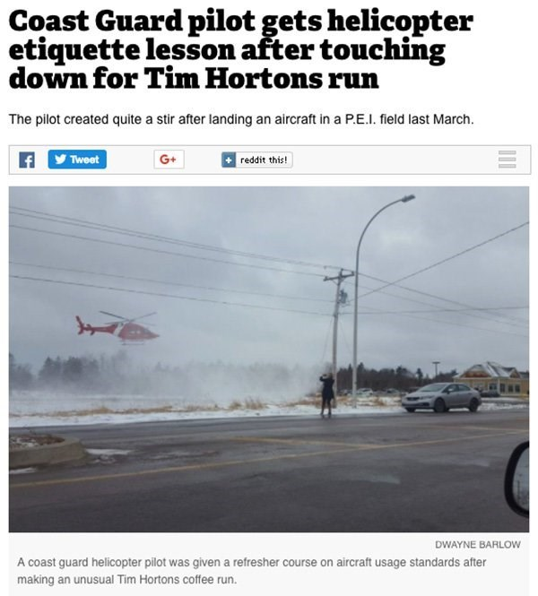 Text - Coast Guard pilot gets helicopter etiquette lesson after touching down for Tim Hortons run The pilot created quite a stir after landing an aircraft in a P.E.I. field last March. reddit this! G+ Tweet DWAYNE BARLOW A coast guard helicopter pilot was given a refresher course on aircraft usage standards after making an unusual Tim Hortons coffee run.