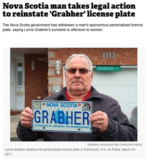 Text - Nova Scotia man takes legal action to reinstate 'Grabher' license plate The Nova Scotia government has withdrawn a man's eponymous personalized licence plate, saying Lorne Grabher's sumame is offensive to women. 115 GRABHER PLACE NOVA SCOTIA 2014 DEC GRABHER CANADA'S OCEAN PLAYGROUND ANDREW VAUGHAN/THE CANADIAN PRESS Lorne Grabher displays his personalized licence plate in Dartmouth, N.S. on Friday, March 24, 2017.