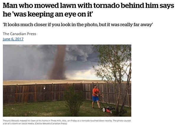 Text - Man who mowed lawn with tornado behind him says he 'was keeping an eye on it Tt looks much closer if you look in the photo, but it was really far away' The Canadian Press June 6, 2017 Theunis Wessels mowed his lawn at his home in Three Hills, Alta, on Friday as a tornado touched down nearby. The photo caused a bit of a storm on social media. (Cecilia Wessels/Canadian Press)