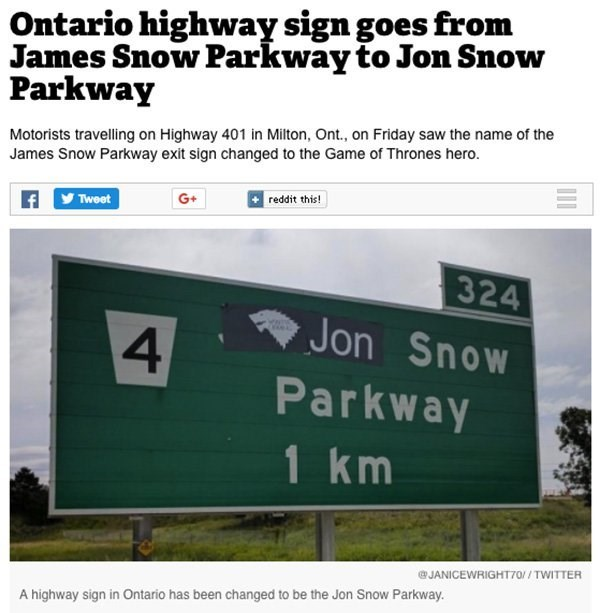 Text - Ontario highway sign goes from James Snow Parkway to Jon Snow Parkway Motorists travelling on Highway 401 in Milton, Ont., on Friday saw the name of the James Snow Parkway exit sign changed to the Game of Thrones hero. L reddit this! G+ Tweet 324 Jon Snow 4 Parkway 1 km @JANICEWRIGHT70//TWITTER A highway sign in Ontario has been changed to be the Jon Snow Parkway