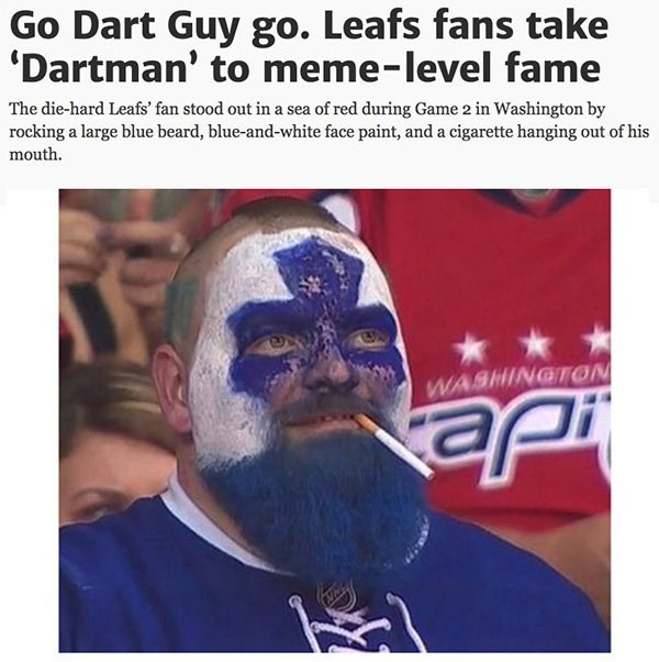 Forehead - Go Dart Guy go. Leafs fans take 'Dartman' to meme-level fame The die-hard Leafs' fan stood out in a sea of red during Game 2 in Washington by rocking a large blue beard, blue-and-white face paint, and a cigarette hanging out of his mouth WASHINGTON Je