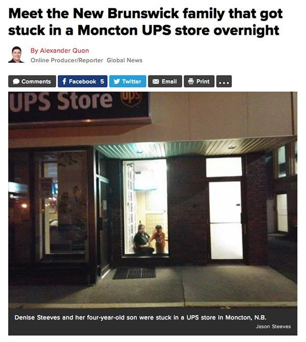 Property - Meet the New Brunswick family that got stuck in a Moncton UPS store overnight By Alexander Quon Online Producer/Reporter Global News Comments f Facebook 5Twitter Email Print UPS Store Denise Steeves and her four-year-old son were stuck in a UPS store in Moncton, N.B. Jason Steeves