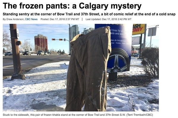 Product - The frozen pants: a Calgary mystery Standing sentry at the corner of Bow Trail and 37th Street, a bit of comic relief at the end of a cold snap By Drew Anderson, CBC News Posted: Dec 17, 2016 237 PM MT Last Updated: Dec 17, 2016 242 PM MT ASH NEY tires for els and s lso do tre se ngeRa Stuck to the sidewalk, this pair of frozen khakis stand at the corner of Bow Trail and 37th Street S.W. (Terri Trembath/CBC)