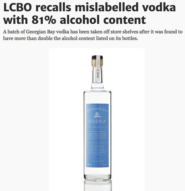Drink - LCBO recalls mislabelled vodka with 81% alcohol content A batch of Georgian Bay vodka has been taken off store shelves after it was found to have more than double the alcohol content listed on its bottles. EORGIAN BAY VODKA wi cas waTE LOVE OFTHE MADE IN ONTARIO