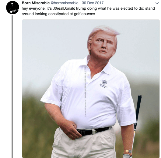 Product - Born Miserable @bornmiserable 30 Dec 2017 hey everyone, it's .@realDonaldTrump doing what he was elected to do: stand around looking constipated at golf courses hornmiserable www.BORNMESERABLE.COM