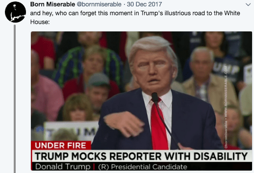News - Born Miserable @bornmiserable 30 Dec 2017 and hey, who can forget this moment in Trump's illustrious road to the White House: UNP UM UNDER FIRE TRUMP MOCKS REPORTER WITH DISABILITY Donald Trump (R) Presidential Candidate ornmiserable www.soRNMISERABLE