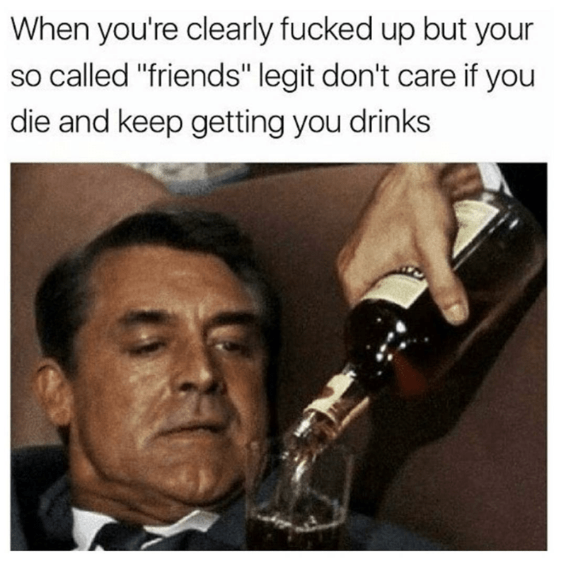 """meme - Text - When you're clearly fucked up but your so called """"friends"""" legit don't care if you die and keep getting you drinks"""