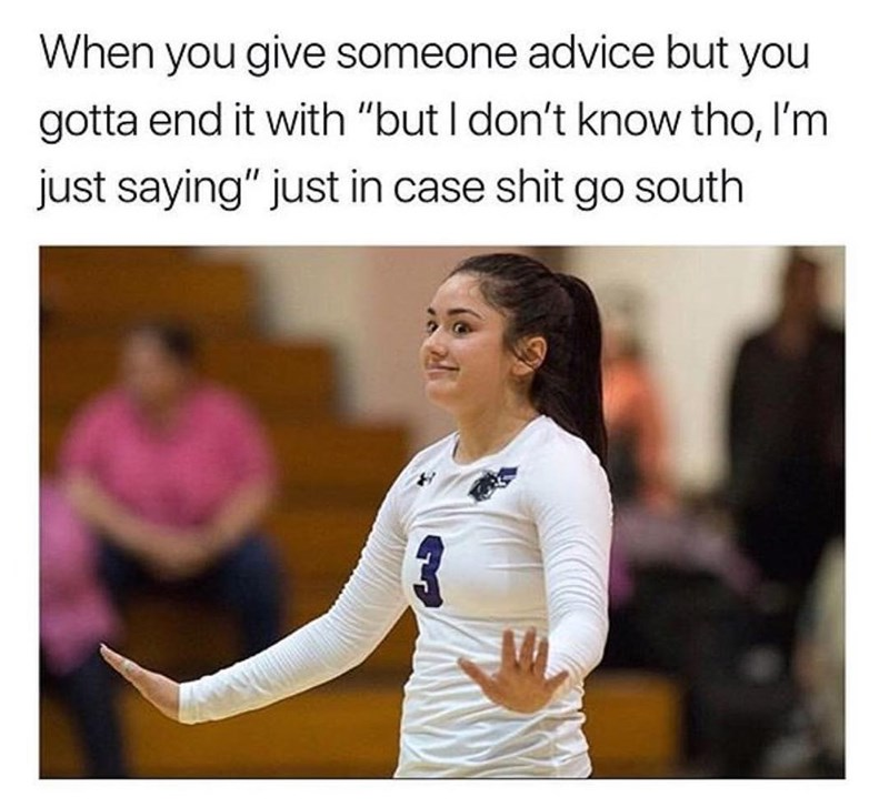 """meme - Text - When you give someone advice but you gotta end it with """"but I don't know tho, I'm just saying"""" just in case shit go south"""