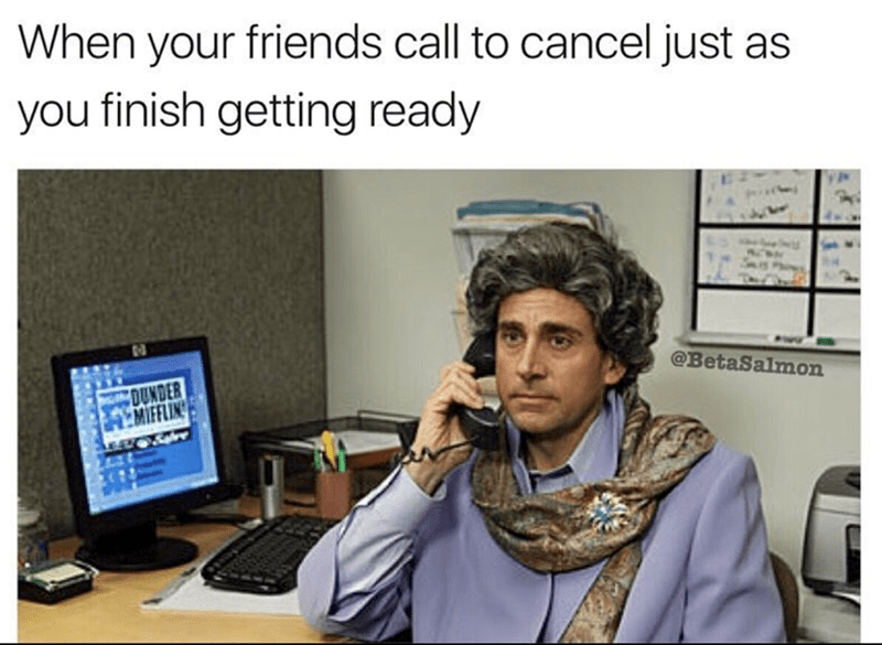 meme - Text - When your friends call to cancel just as you finish getting ready @BetaSalmon OUNDER MIFFLING