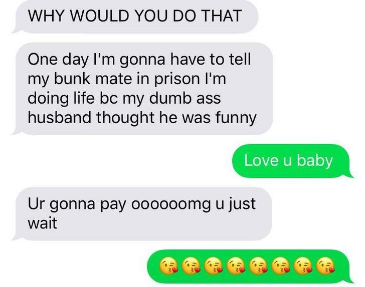 Text - WHY WOULD YOU DO THAT One day I'm gonna have to tell my bunk mate in prison I'm doing life bc my dumb ass husband thought he was funny Love u baby Ur gonna pay oo000omg u just wait